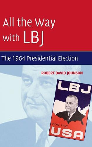 All the Way with LBJ: The 1964 Presidential Election (Hardback)