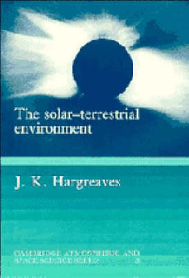 The Solar-Terrestrial Environment: An Introduction to Geospace - the Science of the Terrestrial Upper Atmosphere, Ionosphere, and Magnetosphere - Cambridge Atmospheric and Space Science Series (Paperback)