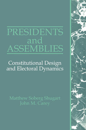 Presidents and Assemblies: Constitutional Design and Electoral Dynamics (Paperback)