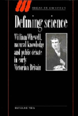 Defining Science: William Whewell, Natural Knowledge and Public Debate in Early Victorian Britain - Ideas in Context 27 (Hardback)