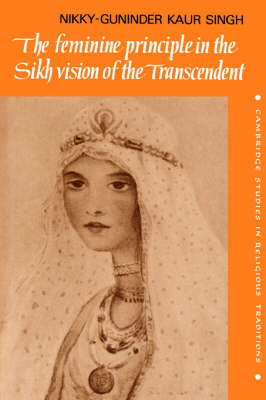 The Feminine Principle in the Sikh Vision of the Transcendent - Cambridge Studies in Religious Traditions 3 (Hardback)