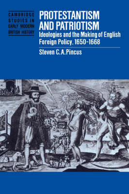 Protestantism and Patriotism: Ideologies and the Making of English Foreign Policy, 1650-1668 - Cambridge Studies in Early Modern British History (Hardback)