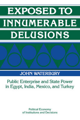 Exposed to Innumerable Delusions: Public Enterprise and State Power in Egypt, India, Mexico, and Turkey - Political Economy of Institutions and Decisions (Paperback)