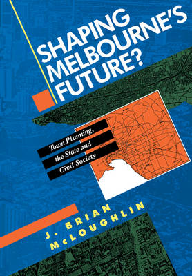 Shaping Melbourne's Future?: Town Planning, the State and Civil Society (Paperback)
