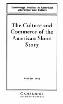 The Culture and Commerce of the American Short Story - Cambridge Studies in American Literature and Culture (Hardback)