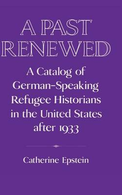 A Past Renewed: A Catalog of German-Speaking Refugee Historians in the United States after 1933 - Publications of the German Historical Institute (Hardback)