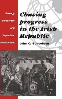 Chasing Progress in the Irish Republic: Ideology, Democracy and Dependent Development (Hardback)