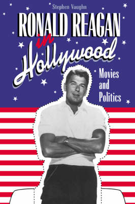 Cambridge Studies in the History of Mass Communication: Ronald Reagan in Hollywood: Movies and Politics (Hardback)