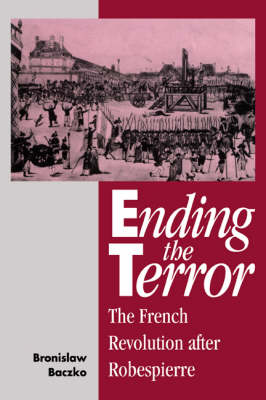 Ending the Terror: The French Revolution after Robespierre (Hardback)