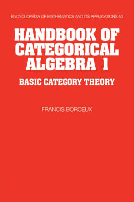 Handbook of Categorical Algebra: Volume 1, Basic Category Theory: Handbook of Categorical Algebra: Volume 1, Basic Category Theory Basic Category Theory v.1 - Encyclopedia of Mathematics and Its Applications 50 (Hardback)