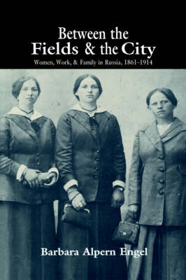 Between the Fields and the City: Women, Work, and Family in Russia, 1861-1914 (Hardback)