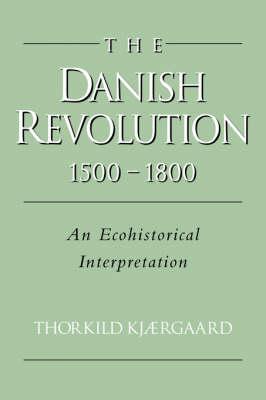 The Danish Revolution, 1500-1800: An Ecohistorical Interpretation - Studies in Environment and History (Hardback)