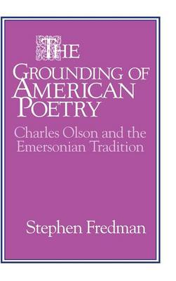 Cambridge Studies in American Literature and Culture: The Grounding of American Poetry: Charles Olson and the Emersonian Tradition Series Number 67 (Hardback)