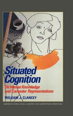 Learning in Doing: Social, Cognitive and Computational Perspectives: Situated Cognition: On Human Knowledge and Computer Representations (Hardback)