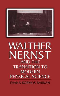 Walther Nernst and the Transition to Modern Physical Science (Hardback)