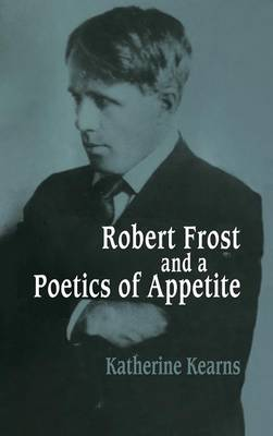Cambridge Studies in American Literature and Culture: Robert Frost and a Poetics of Appetite Series Number 77 (Hardback)