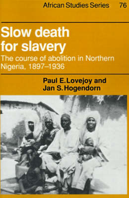 Slow Death for Slavery: The Course of Abolition in Northern Nigeria 1897-1936 - African Studies 76 (Paperback)