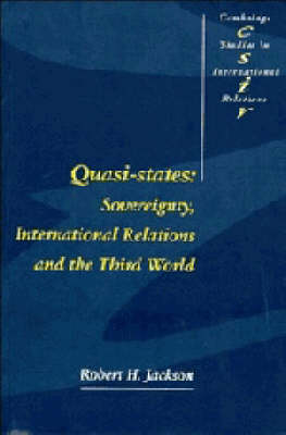 Cambridge Studies in International Relations: Quasi-States: Sovereignty, International Relations and the Third World Series Number 12 (Paperback)