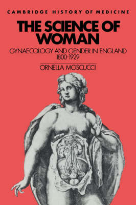 The Science of Woman: Gynaecology and Gender in England, 1800-1929 - Cambridge Studies in the History of Medicine (Paperback)
