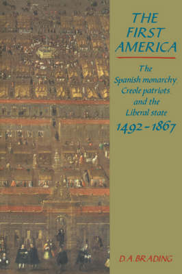 The First America: The Spanish Monarchy, Creole Patriots and the Liberal State 1492-1866 (Paperback)