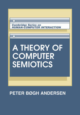A Theory of Computer Semiotics: Semiotic Approaches to Construction and Assessment of Computer Systems - Cambridge Series on Human-Computer Interaction 3 (Paperback)