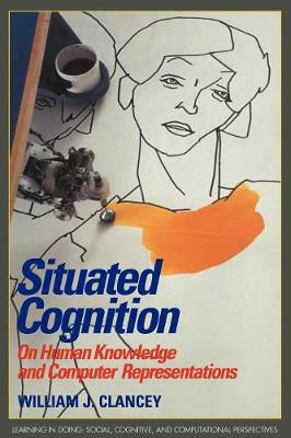 Situated Cognition: On Human Knowledge and Computer Representations - Learning in Doing: Social, Cognitive and Computational Perspectives (Paperback)
