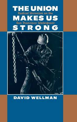 The Union Makes Us Strong: Radical Unionism on the San Francisco Waterfront (Hardback)