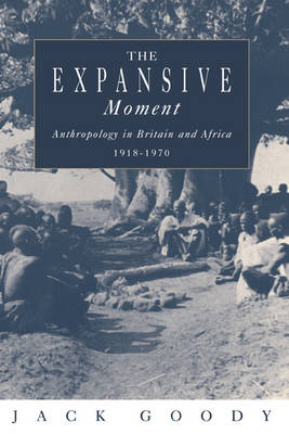 The Expansive Moment: The rise of Social Anthropology in Britain and Africa 1918-1970 (Hardback)