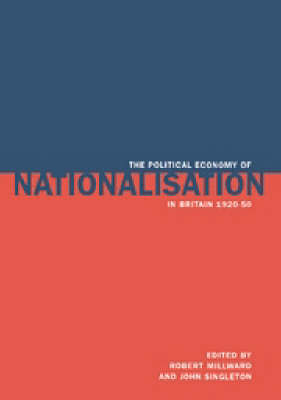 The Political Economy of Nationalisation in Britain, 1920-1950 (Hardback)