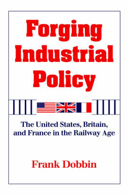 Forging Industrial Policy: The United States, Britain, and France in the Railway Age (Hardback)