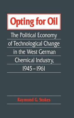 Opting for Oil: The Political Economy of Technological Change in the West German Industry, 1945-1961 (Hardback)