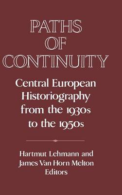 Paths of Continuity: Central European Historiography from the 1930s to the 1950s - Publications of the German Historical Institute (Hardback)