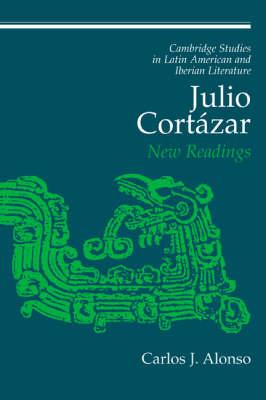 Julio Cortazar: New Readings - Cambridge Studies in Latin American and Iberian Literature 13 (Hardback)