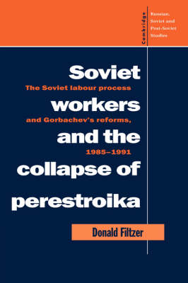 Soviet Workers and the Collapse of Perestroika: The Soviet Labour Process and Gorbachev's Reforms, 1985-1991 - Cambridge Russian, Soviet and Post-Soviet Studies 93 (Hardback)