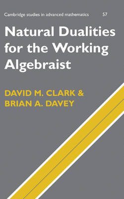 Natural Dualities for the Working Algebraist - Cambridge Studies in Advanced Mathematics (Hardback)