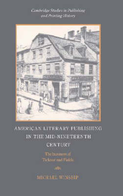 American Literary Publishing in the Mid-nineteenth Century: The Business of Ticknor and Fields - Cambridge Studies in Publishing and Printing History (Hardback)