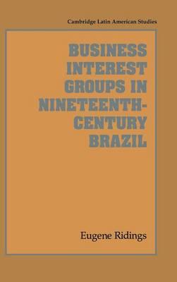 Cambridge Latin American Studies: Business Interest Groups in Nineteenth-Century Brazil Series Number 78 (Hardback)