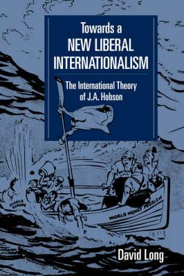 Towards a New Liberal Internationalism: The International Theory of J. A. Hobson - LSE Monographs in International Studies (Hardback)