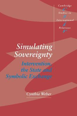 Cambridge Studies in International Relations: Simulating Sovereignty: Intervention, the State and Symbolic Exchange Series Number 37 (Hardback)