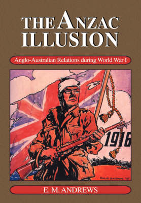 The Anzac Illusion: Anglo-Australian Relations during World War I (Paperback)