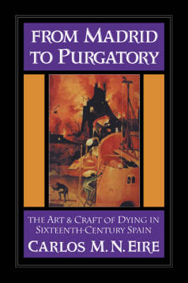 Cambridge Studies in Early Modern History: From Madrid to Purgatory: The Art and Craft of Dying in Sixteenth-Century Spain (Hardback)