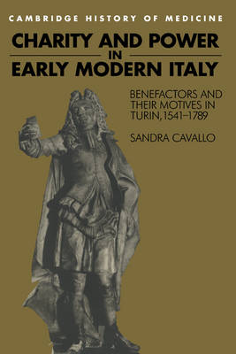 Charity and Power in Early Modern Italy: Benefactors and their Motives in Turin, 1541-1789 - Cambridge Studies in the History of Medicine (Hardback)