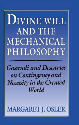 Divine Will and the Mechanical Philosophy: Gassendi and Descartes on Contingency and Necessity in the Created World (Hardback)