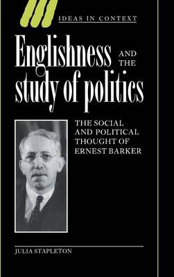 Ideas in Context: Englishness and the Study of Politics: The Social and Political Thought of Ernest Barker Series Number 32 (Hardback)