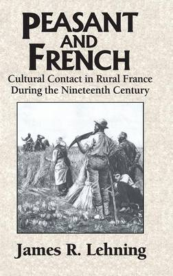 Peasant and French: Cultural Contact in Rural France during the Nineteenth Century (Hardback)
