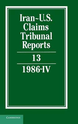 Iran-U.S. Claims Tribunal Reports: Volume 13 - Iran-U.S. Claims Tribunal Reports (Hardback)