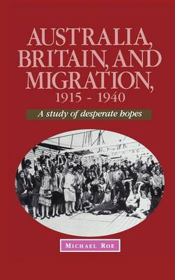 Australia, Britain and Migration, 1915-1940: A Study of Desperate Hopes - Studies in Australian History (Hardback)
