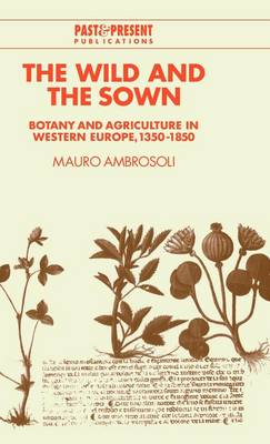 The Wild and the Sown: Botany and Agriculture in Western Europe, 1350-1850 - Past and Present Publications (Hardback)