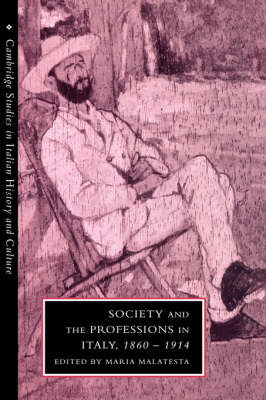 Cambridge Studies in Italian History and Culture: Society and the Professions in Italy, 1860-1914 (Hardback)