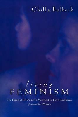 Living Feminism: The Impact of the Women's Movement on Three Generations of Australian Women - Reshaping Australian Institutions (Paperback)
